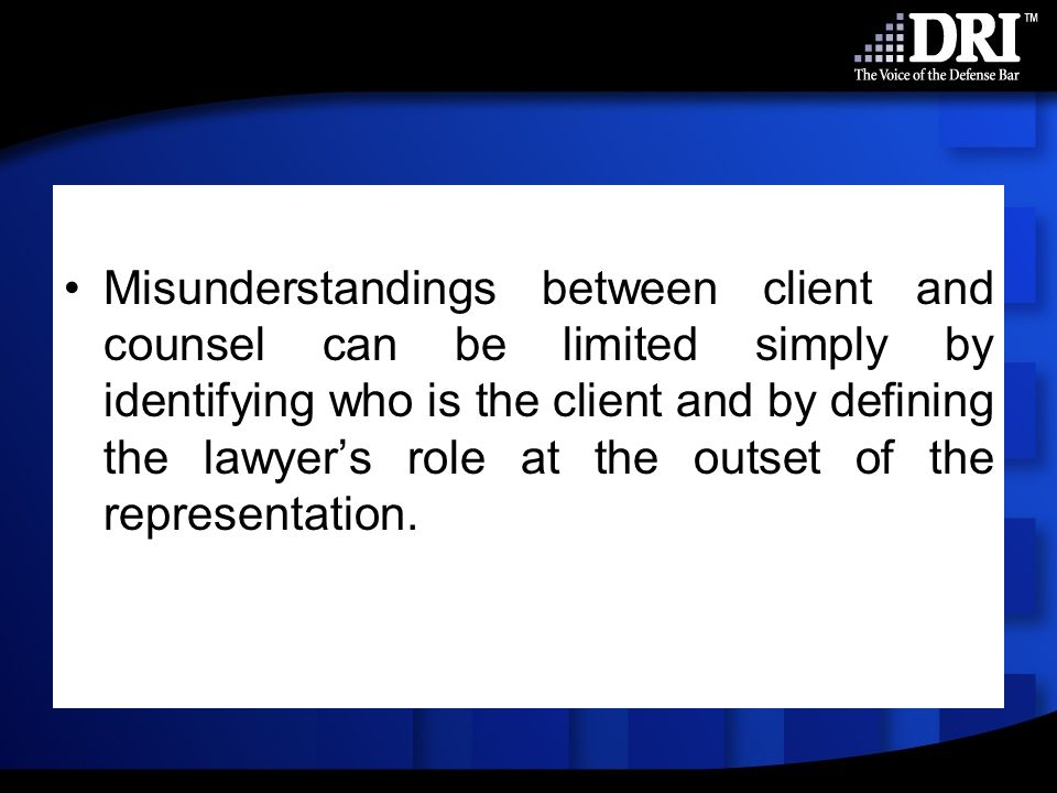 Misunderstandings between client and counsel can be limited simply by identifying who is the client and by defining the lawyer's role at the outset of the representation.