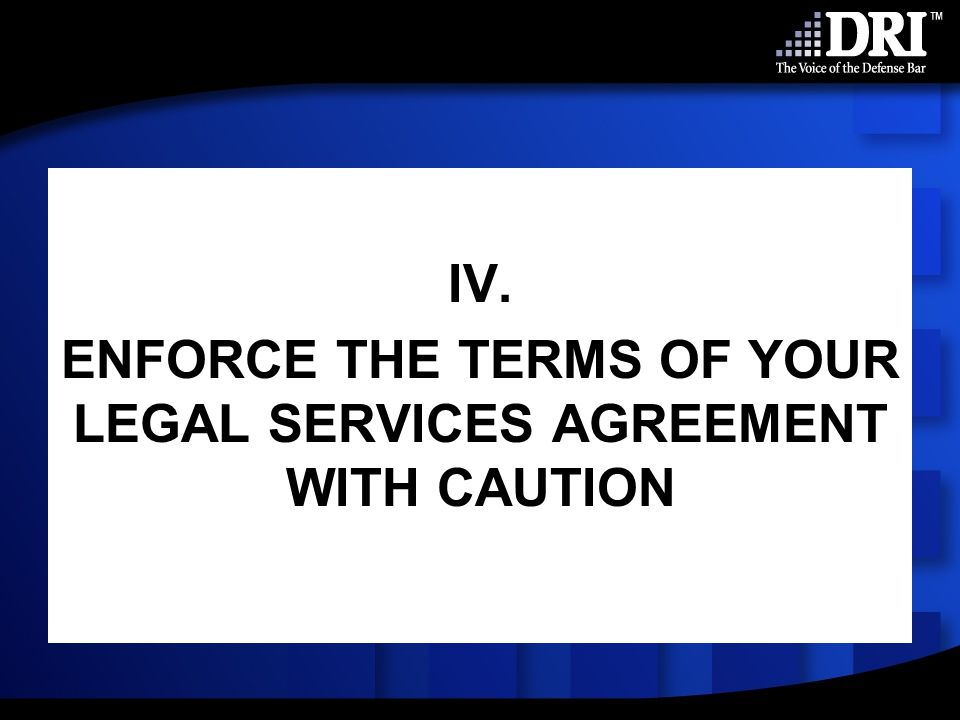 IV. ENFORCE THE TERMS OF YOUR LEGAL SERVICES AGREEMENT WITH CAUTION