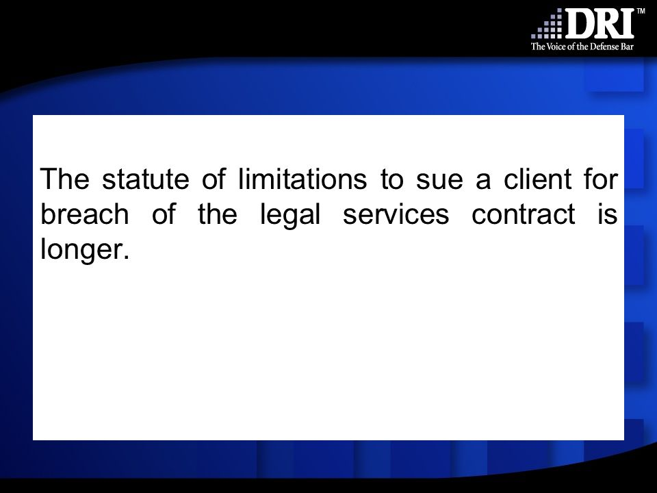 The statute of limitations to sue a client for breach of the legal services contract is longer.