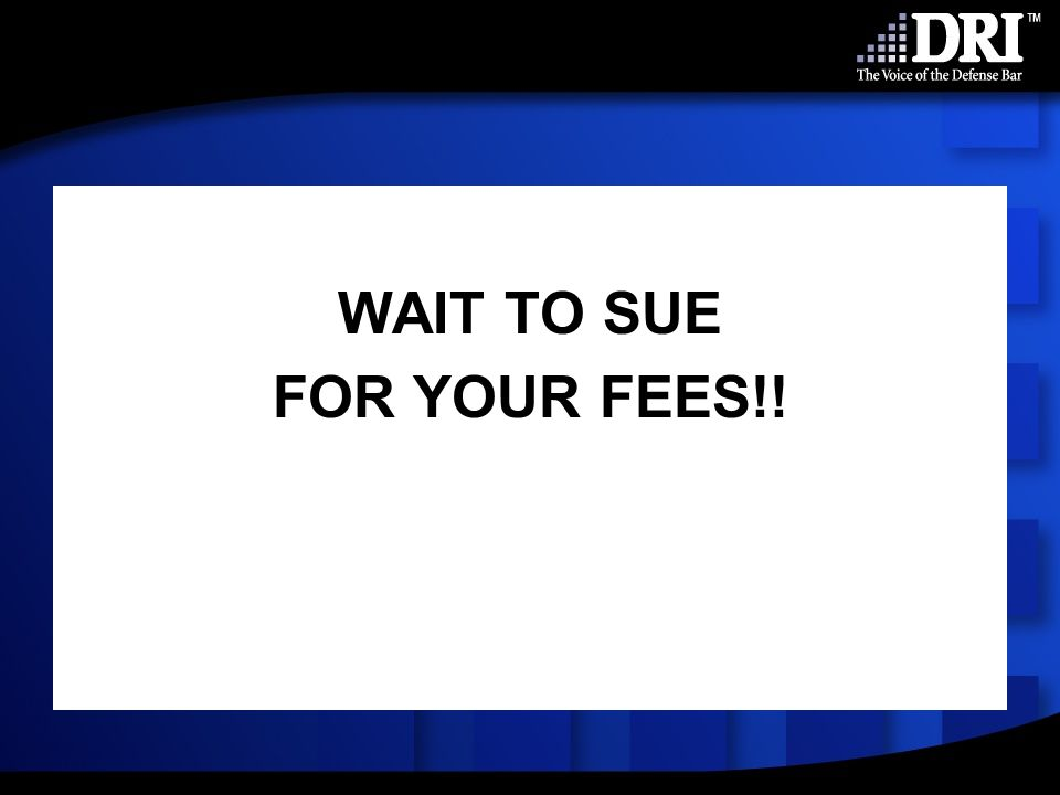 WAIT TO SUE FOR YOUR FEES!!