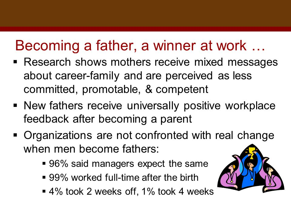 Dr. Brad Harrington, ©2011 Becoming a father, a winner at work …  Research shows mothers receive mixed messages about career-family and are perceived