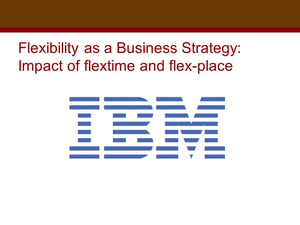 Dr. Brad Harrington, ©2011 Flexibility as a Business Strategy: Impact of flextime and flex-place