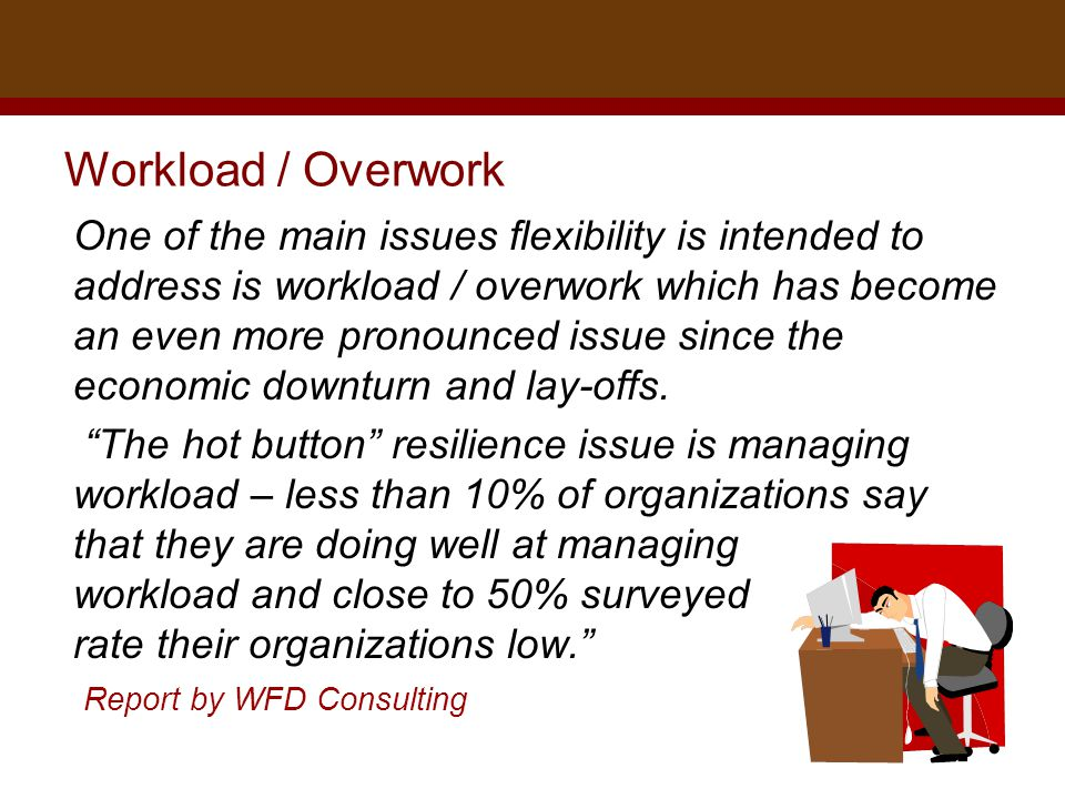 Dr. Brad Harrington, ©2011 Workload / Overwork One of the main issues flexibility is intended to address is workload / overwork which has become an ev