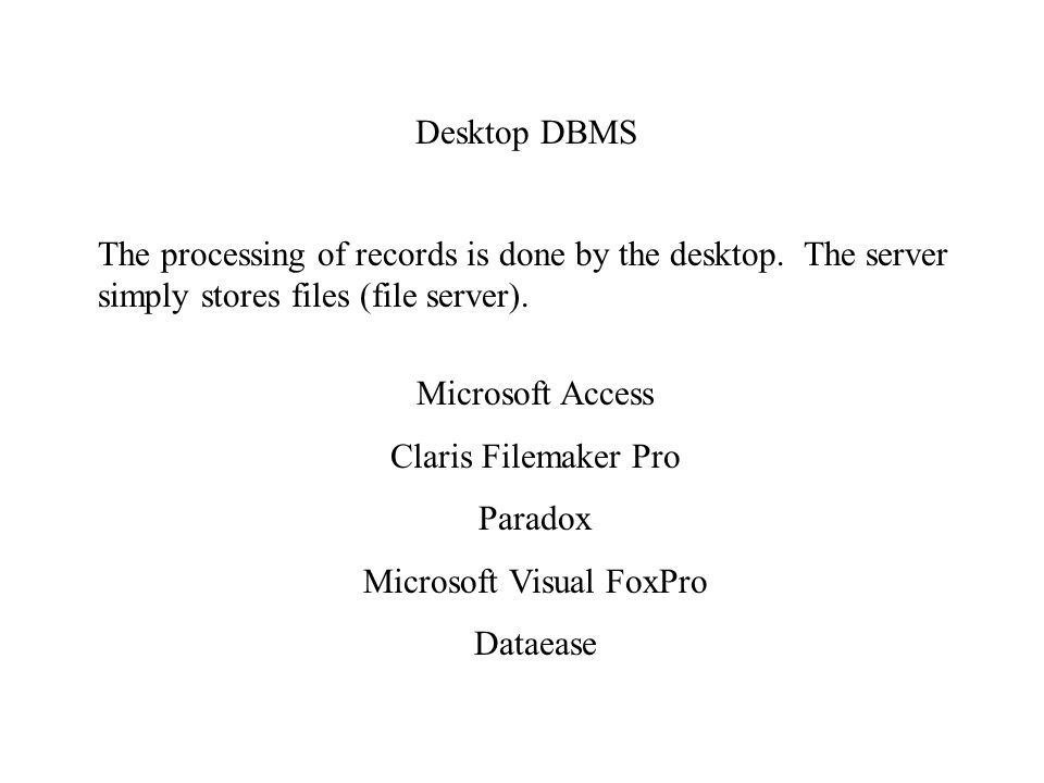 Desktop DBMS Microsoft Access Claris Filemaker Pro Paradox Microsoft Visual FoxPro Dataease The processing of records is done by the desktop.