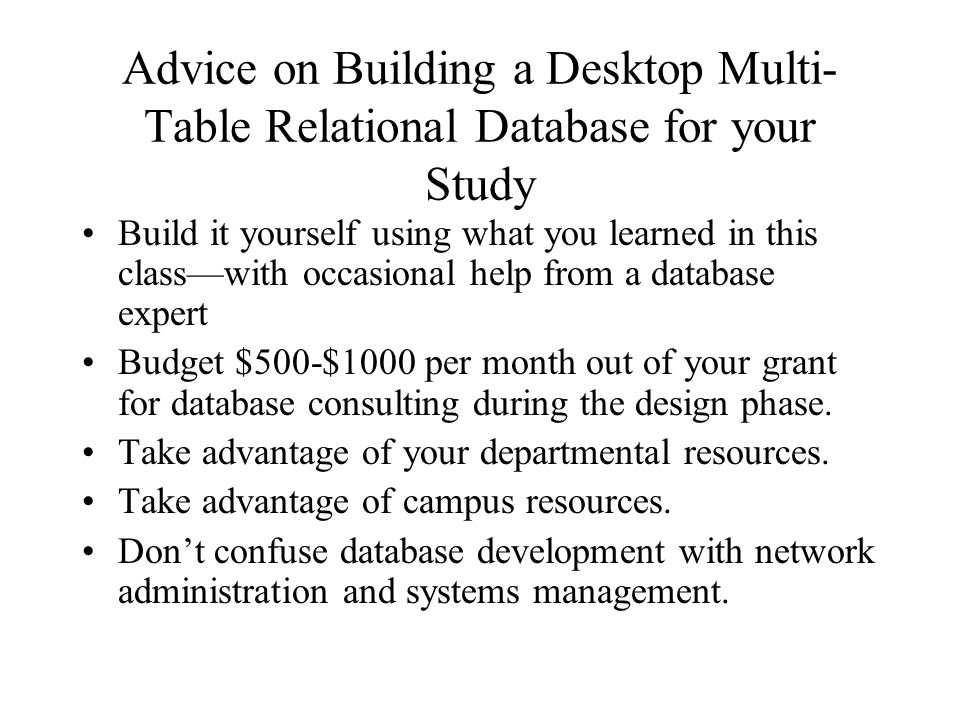 Advice on Building a Desktop Multi- Table Relational Database for your Study Build it yourself using what you learned in this class—with occasional help from a database expert Budget $500-$1000 per month out of your grant for database consulting during the design phase.