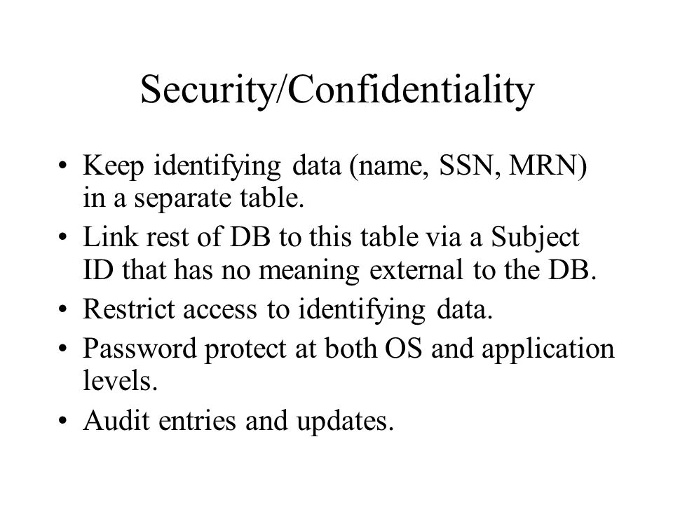 Security/Confidentiality Keep identifying data (name, SSN, MRN) in a separate table.