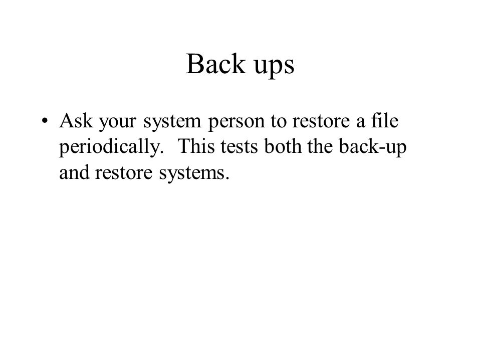 Back ups Ask your system person to restore a file periodically.