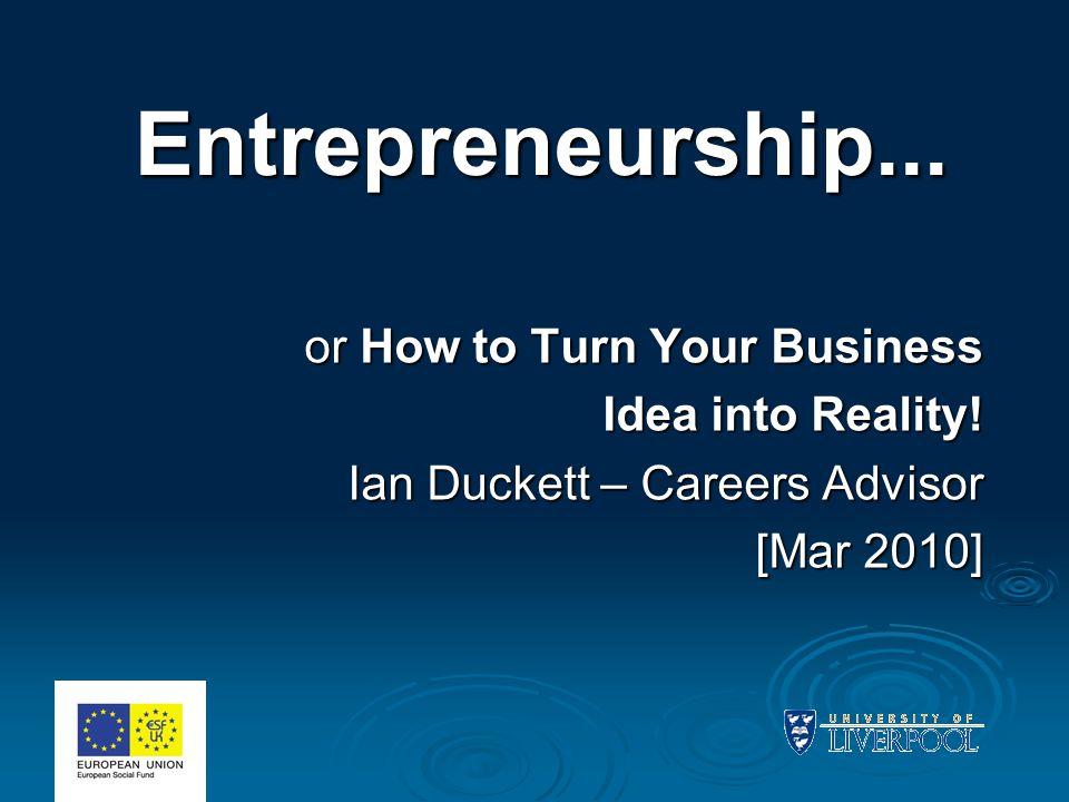 Entrepreneurship... Entrepreneurship... or How to Turn Your Business Idea into Reality! Ian Duckett – Careers Advisor [Mar 2010]