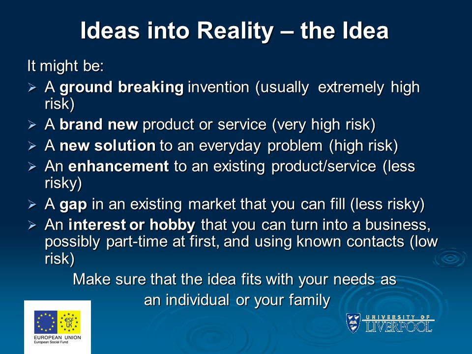 Ideas into Reality – the Idea It might be:  A ground breaking invention (usually extremely high risk)  A brand new product or service (very high ris