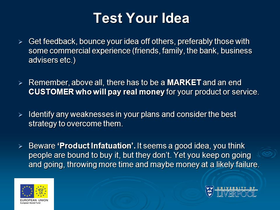 Test Your Idea  Get feedback, bounce your idea off others, preferably those with some commercial experience (friends, family, the bank, business advisers etc.)  Remember, above all, there has to be a MARKET and an end CUSTOMER who will pay real money for your product or service.