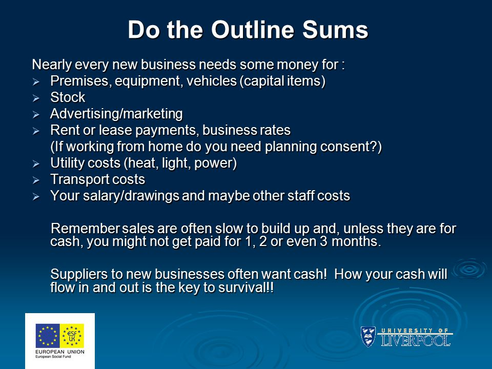 Do the Outline Sums Nearly every new business needs some money for :  Premises, equipment, vehicles (capital items)  Stock  Advertising/marketing 