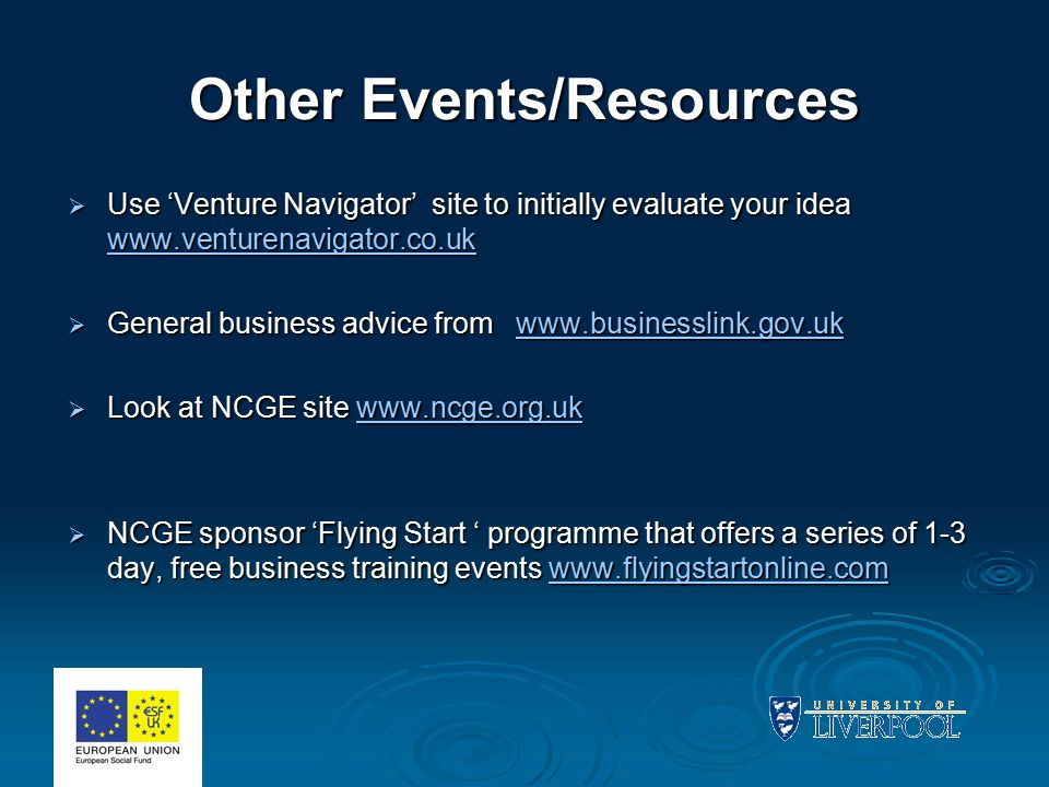 Other Events/Resources  Use 'Venture Navigator' site to initially evaluate your idea www.venturenavigator.co.uk www.venturenavigator.co.uk  General