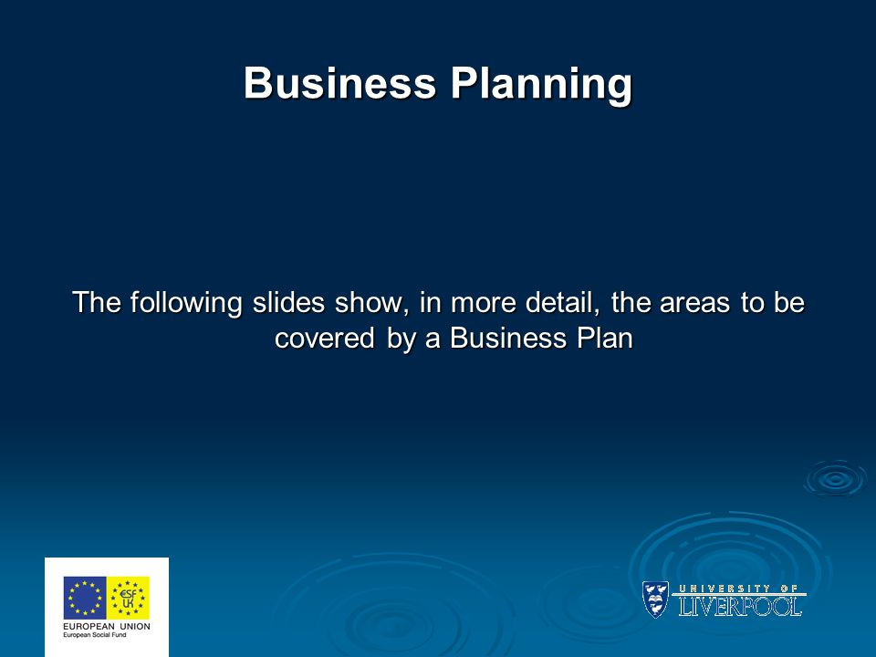 Business Planning The following slides show, in more detail, the areas to be covered by a Business Plan