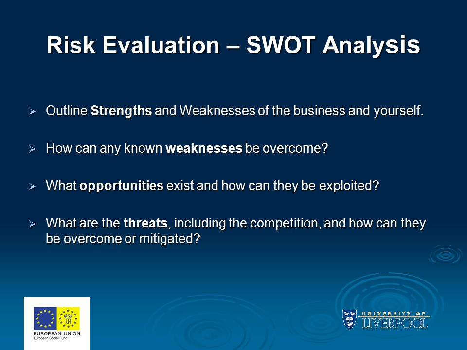 Risk Evaluation – SWOT Analy sis  Outline Strengths and Weaknesses of the business and yourself.  How can any known weaknesses be overcome?  What o