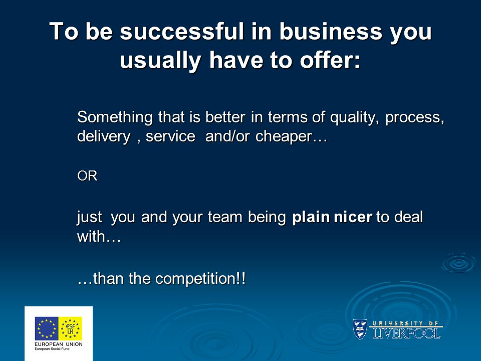 To be successful in business you usually have to offer: Something that is better in terms of quality, process, delivery, service and/or cheaper… OR just you and your team being plain nicer to deal with… …than the competition!!