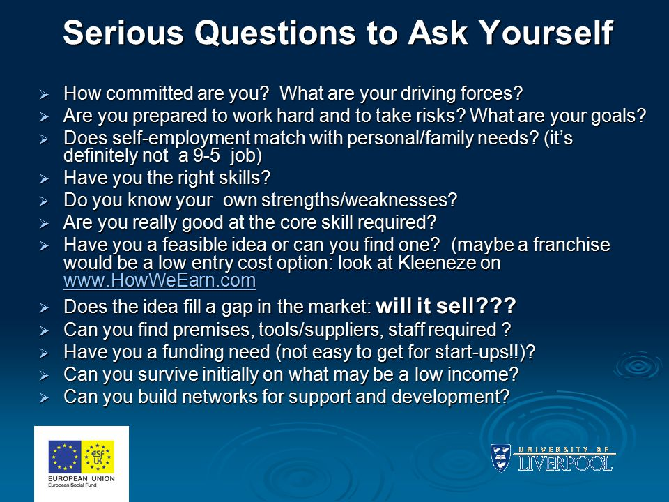 Serious Questions to Ask Yourself  How committed are you? What are your driving forces?  Are you prepared to work hard and to take risks? What are y
