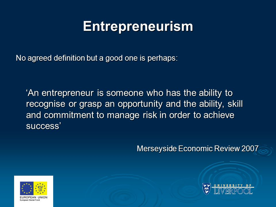 Entrepreneurism No agreed definition but a good one is perhaps: 'An entrepreneur is someone who has the ability to recognise or grasp an opportunity and the ability, skill and commitment to manage risk in order to achieve success' 'An entrepreneur is someone who has the ability to recognise or grasp an opportunity and the ability, skill and commitment to manage risk in order to achieve success' Merseyside Economic Review 2007 Merseyside Economic Review 2007