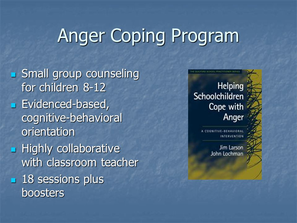 Anger Coping Program Small group counseling for children 8-12 Small group counseling for children 8-12 Evidenced-based, cognitive-behavioral orientation Evidenced-based, cognitive-behavioral orientation Highly collaborative with classroom teacher Highly collaborative with classroom teacher 18 sessions plus boosters 18 sessions plus boosters