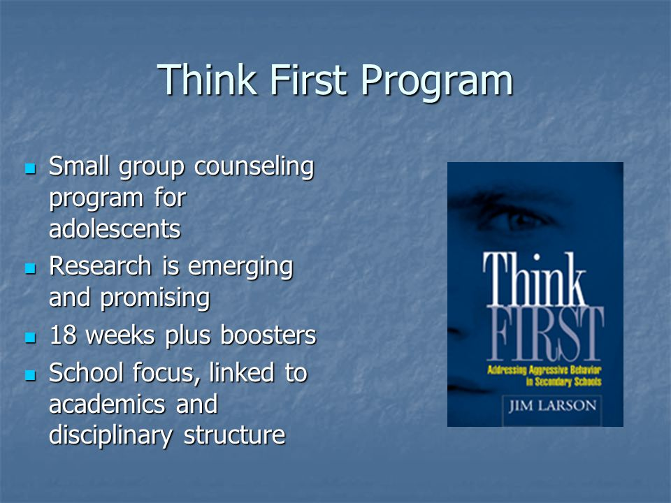 Think First Program Small group counseling program for adolescents Small group counseling program for adolescents Research is emerging and promising Research is emerging and promising 18 weeks plus boosters 18 weeks plus boosters School focus, linked to academics and disciplinary structure School focus, linked to academics and disciplinary structure