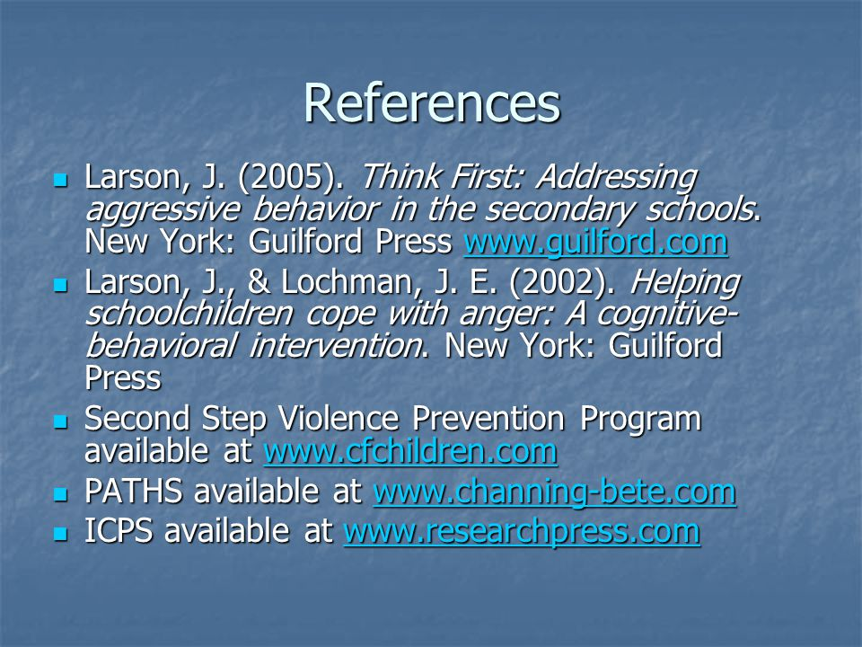 References Larson, J.(2005). Think First: Addressing aggressive behavior in the secondary schools.