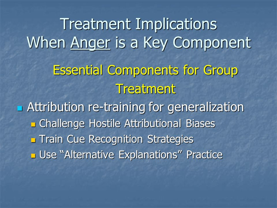 Treatment Implications When Anger is a Key Component Essential Components for Group Treatment Attribution re-training for generalization Attribution re-training for generalization Challenge Hostile Attributional Biases Challenge Hostile Attributional Biases Train Cue Recognition Strategies Train Cue Recognition Strategies Use Alternative Explanations Practice Use Alternative Explanations Practice