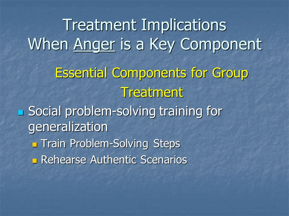 Treatment Implications When Anger is a Key Component Essential Components for Group Treatment Social problem-solving training for generalization Social problem-solving training for generalization Train Problem-Solving Steps Train Problem-Solving Steps Rehearse Authentic Scenarios Rehearse Authentic Scenarios
