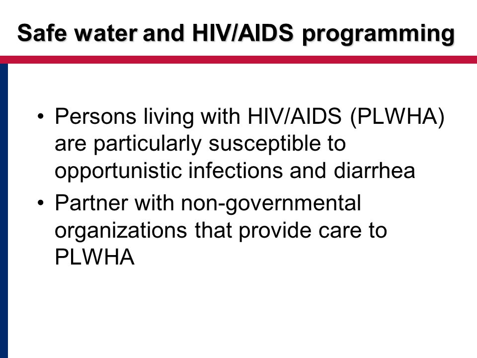 Persons living with HIV/AIDS (PLWHA) are particularly susceptible to opportunistic infections and diarrhea Partner with non-governmental organizations that provide care to PLWHA Safe water and HIV/AIDS programming