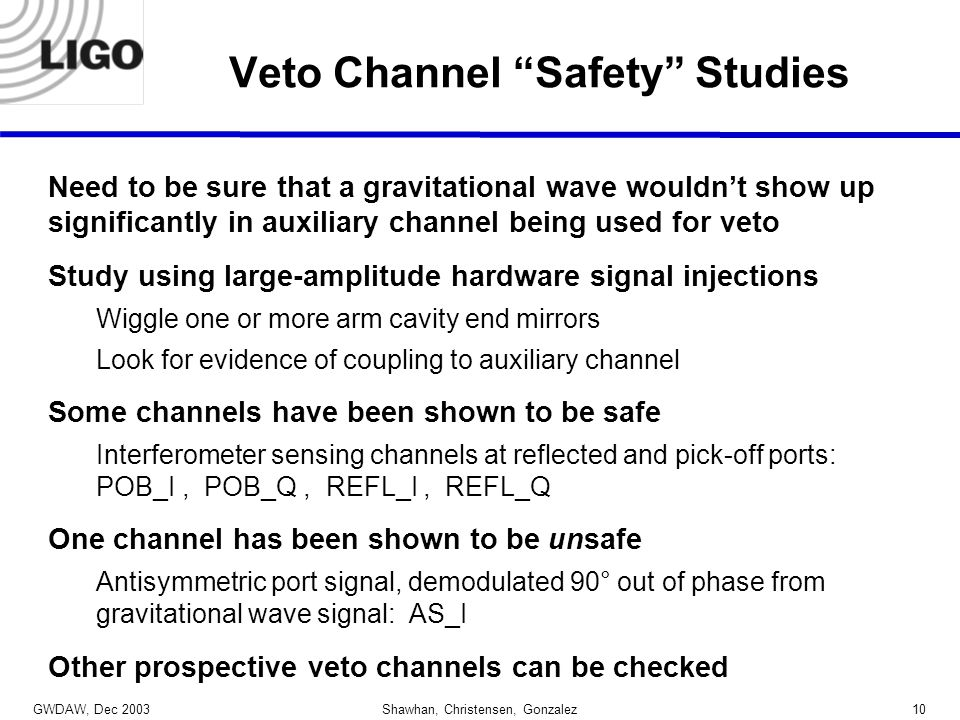 GWDAW, Dec 2003 Shawhan, Christensen, Gonzalez10 Veto Channel Safety Studies Need to be sure that a gravitational wave wouldn't show up significantly in auxiliary channel being used for veto Study using large-amplitude hardware signal injections Wiggle one or more arm cavity end mirrors Look for evidence of coupling to auxiliary channel Some channels have been shown to be safe Interferometer sensing channels at reflected and pick-off ports: POB_I, POB_Q, REFL_I, REFL_Q One channel has been shown to be unsafe Antisymmetric port signal, demodulated 90° out of phase from gravitational wave signal: AS_I Other prospective veto channels can be checked