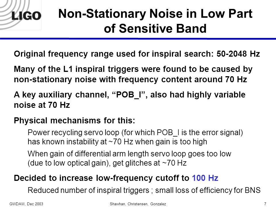 GWDAW, Dec 2003 Shawhan, Christensen, Gonzalez7 Non-Stationary Noise in Low Part of Sensitive Band Original frequency range used for inspiral search: 50-2048 Hz Many of the L1 inspiral triggers were found to be caused by non-stationary noise with frequency content around 70 Hz A key auxiliary channel, POB_I , also had highly variable noise at 70 Hz Physical mechanisms for this: Power recycling servo loop (for which POB_I is the error signal) has known instability at ~70 Hz when gain is too high When gain of differential arm length servo loop goes too low (due to low optical gain), get glitches at ~70 Hz Decided to increase low-frequency cutoff to 100 Hz Reduced number of inspiral triggers ; small loss of efficiency for BNS