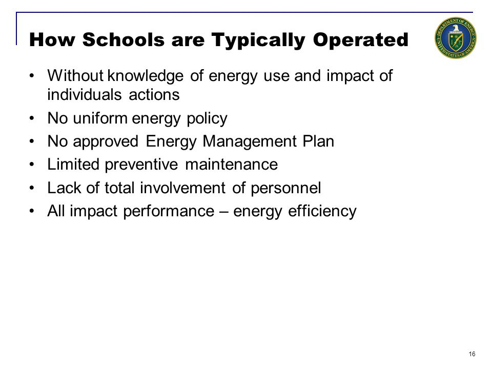 16 How Schools are Typically Operated Without knowledge of energy use and impact of individuals actions No uniform energy policy No approved Energy Management Plan Limited preventive maintenance Lack of total involvement of personnel All impact performance – energy efficiency