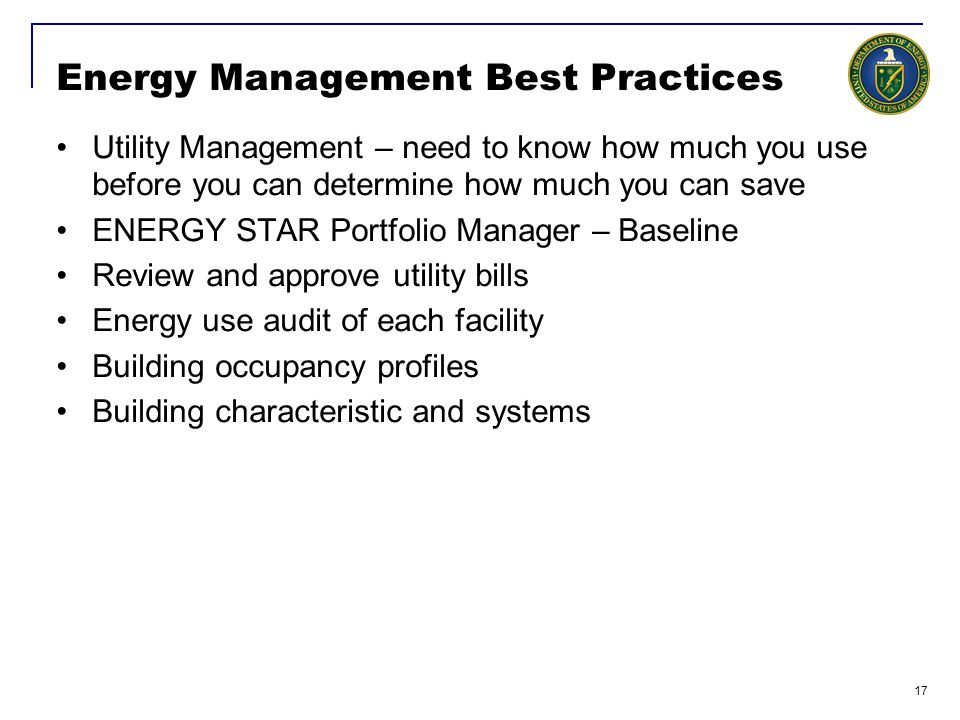 17 Energy Management Best Practices Utility Management – need to know how much you use before you can determine how much you can save ENERGY STAR Portfolio Manager – Baseline Review and approve utility bills Energy use audit of each facility Building occupancy profiles Building characteristic and systems