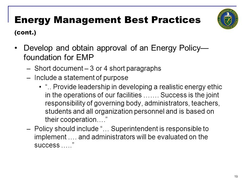 19 Energy Management Best Practices (cont.) Develop and obtain approval of an Energy Policy— foundation for EMP –Short document – 3 or 4 short paragraphs –Include a statement of purpose ..