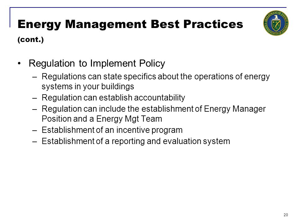 20 Energy Management Best Practices (cont.) Regulation to Implement Policy –Regulations can state specifics about the operations of energy systems in your buildings –Regulation can establish accountability –Regulation can include the establishment of Energy Manager Position and a Energy Mgt Team –Establishment of an incentive program –Establishment of a reporting and evaluation system