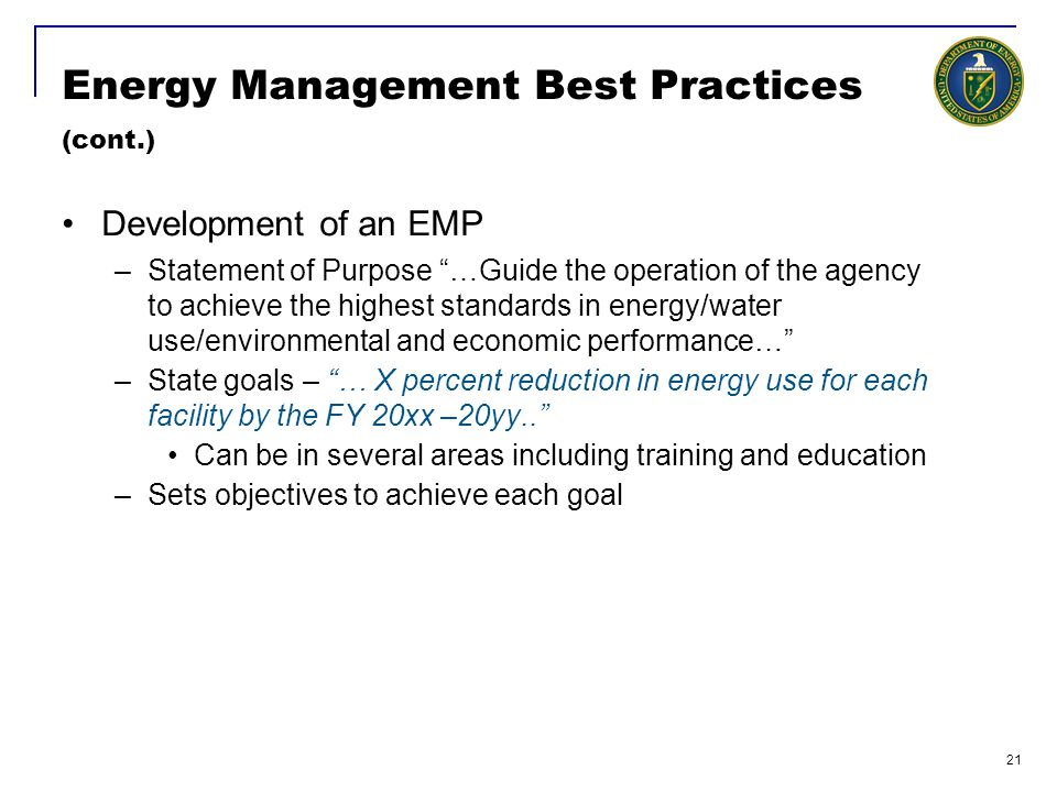 21 Energy Management Best Practices (cont.) Development of an EMP –Statement of Purpose …Guide the operation of the agency to achieve the highest standards in energy/water use/environmental and economic performance… –State goals – … X percent reduction in energy use for each facility by the FY 20xx –20yy.. Can be in several areas including training and education –Sets objectives to achieve each goal