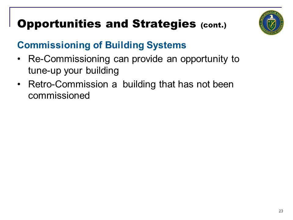 23 Opportunities and Strategies (cont.) Commissioning of Building Systems Re-Commissioning can provide an opportunity to tune-up your building Retro-Commission a building that has not been commissioned