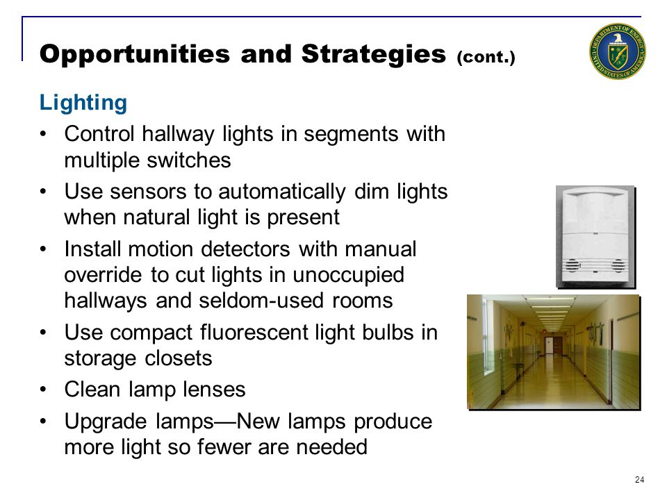24 Opportunities and Strategies (cont.) Lighting Control hallway lights in segments with multiple switches Use sensors to automatically dim lights when natural light is present Install motion detectors with manual override to cut lights in unoccupied hallways and seldom-used rooms Use compact fluorescent light bulbs in storage closets Clean lamp lenses Upgrade lamps—New lamps produce more light so fewer are needed