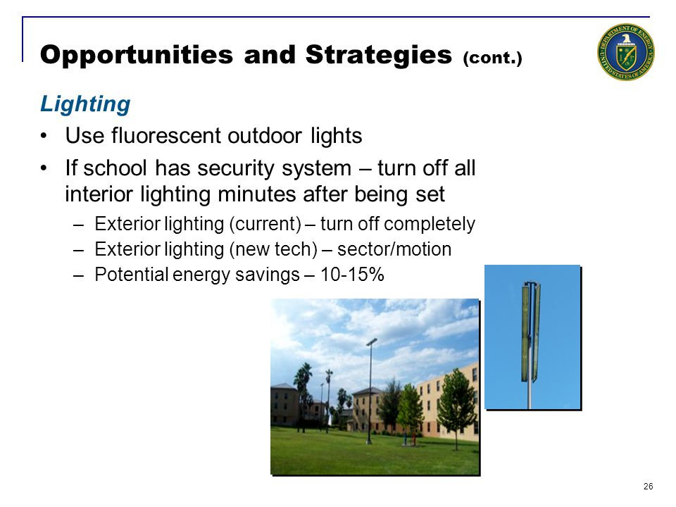 26 Opportunities and Strategies (cont.) Lighting Use fluorescent outdoor lights If school has security system – turn off all interior lighting minutes after being set –Exterior lighting (current) – turn off completely –Exterior lighting (new tech) – sector/motion –Potential energy savings – 10-15%