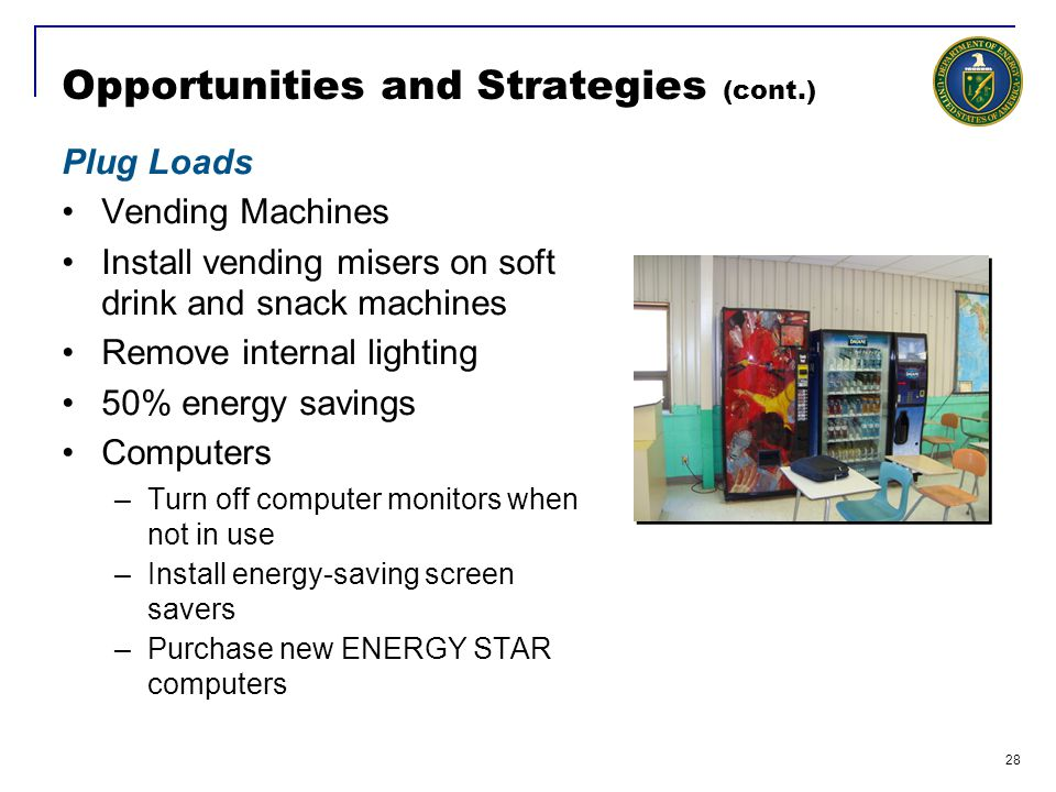28 Opportunities and Strategies (cont.) Plug Loads Vending Machines Install vending misers on soft drink and snack machines Remove internal lighting 50% energy savings Computers –Turn off computer monitors when not in use –Install energy-saving screen savers –Purchase new ENERGY STAR computers