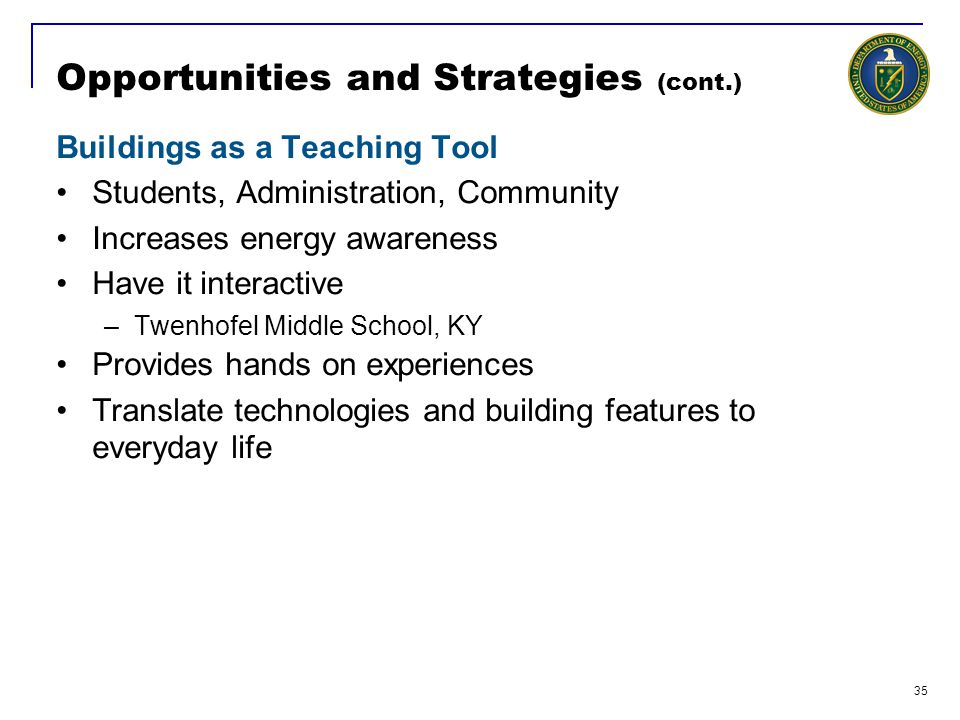 35 Opportunities and Strategies (cont.) Buildings as a Teaching Tool Students, Administration, Community Increases energy awareness Have it interactive –Twenhofel Middle School, KY Provides hands on experiences Translate technologies and building features to everyday life