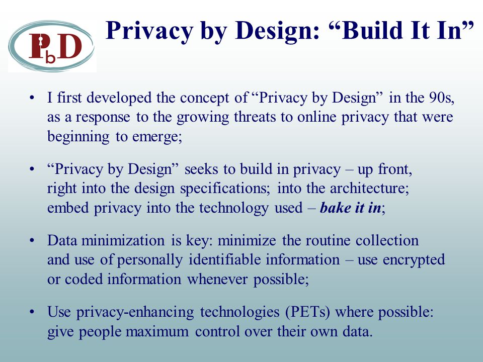 Privacy by Design: Build It In I first developed the concept of Privacy by Design in the 90s, as a response to the growing threats to online privacy that were beginning to emerge; Privacy by Design seeks to build in privacy – up front, right into the design specifications; into the architecture; embed privacy into the technology used – bake it in; Data minimization is key: minimize the routine collection and use of personally identifiable information – use encrypted or coded information whenever possible; Use privacy-enhancing technologies (PETs) where possible: give people maximum control over their own data.