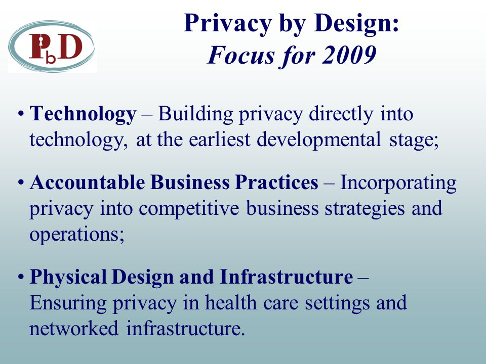 Privacy by Design: Focus for 2009 Technology – Building privacy directly into technology, at the earliest developmental stage; Accountable Business Practices – Incorporating privacy into competitive business strategies and operations; Physical Design and Infrastructure – Ensuring privacy in health care settings and networked infrastructure.