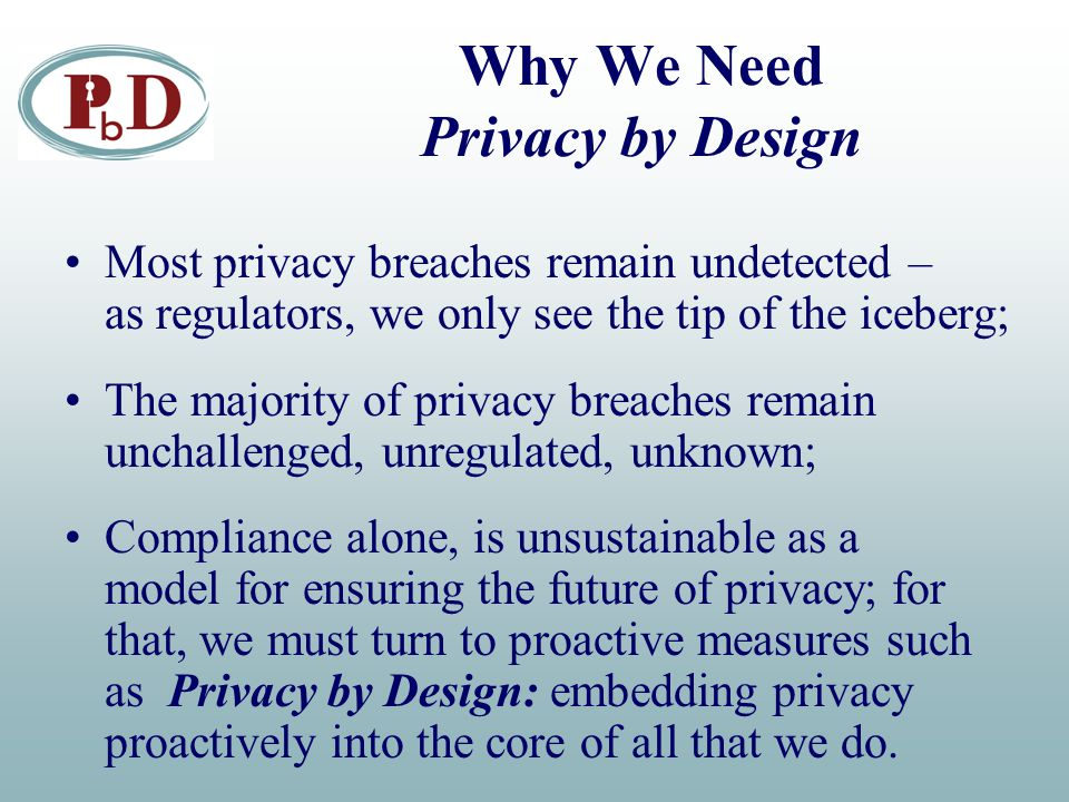 Why We Need Privacy by Design Most privacy breaches remain undetected – as regulators, we only see the tip of the iceberg; The majority of privacy breaches remain unchallenged, unregulated, unknown; Compliance alone, is unsustainable as a model for ensuring the future of privacy; for that, we must turn to proactive measures such as Privacy by Design: embedding privacy proactively into the core of all that we do.