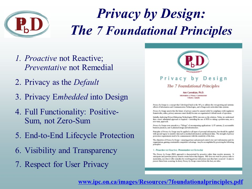 Privacy by Design: The 7 Foundational Principles 1.Proactive not Reactive; Preventative not Remedial 2.Privacy as the Default 3.Privacy Embedded into