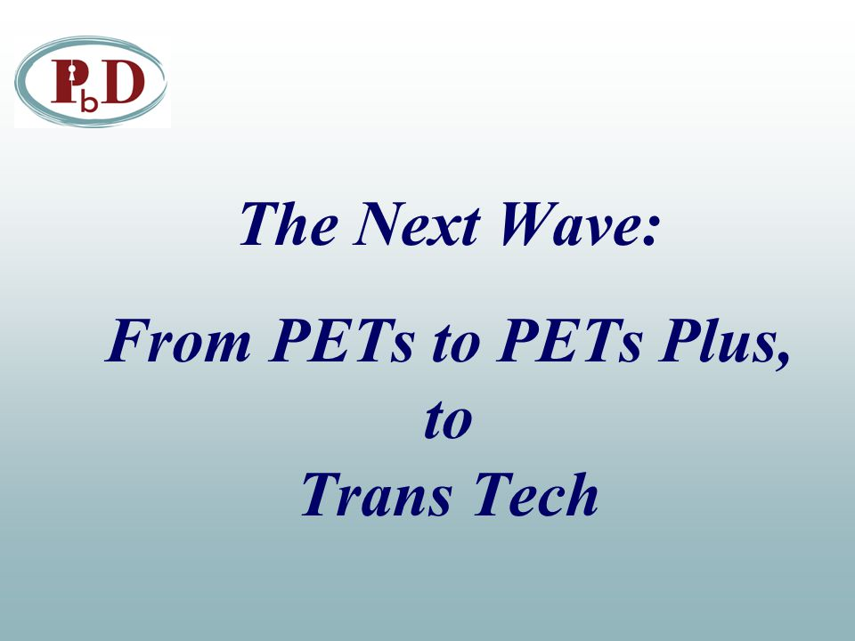 The Next Wave: From PETs to PETs Plus, to Trans Tech