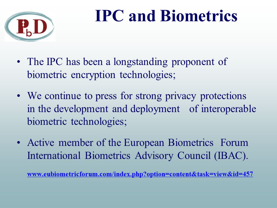IPC and Biometrics The IPC has been a longstanding proponent of biometric encryption technologies; We continue to press for strong privacy protections
