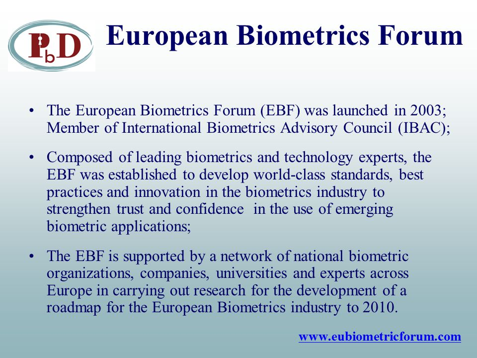European Biometrics Forum The European Biometrics Forum (EBF) was launched in 2003; Member of International Biometrics Advisory Council (IBAC); Composed of leading biometrics and technology experts, the EBF was established to develop world-class standards, best practices and innovation in the biometrics industry to strengthen trust and confidence in the use of emerging biometric applications; The EBF is supported by a network of national biometric organizations, companies, universities and experts across Europe in carrying out research for the development of a roadmap for the European Biometrics industry to 2010.