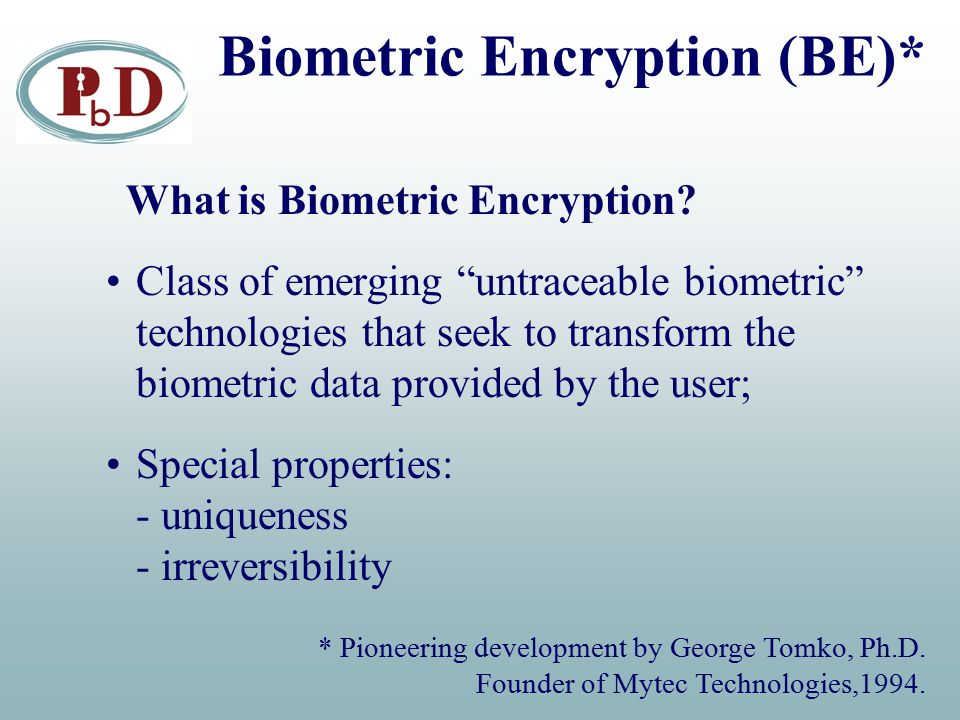 """Biometric Encryption (BE)* What is Biometric Encryption? Class of emerging """"untraceable biometric"""" technologies that seek to transform the biometric d"""