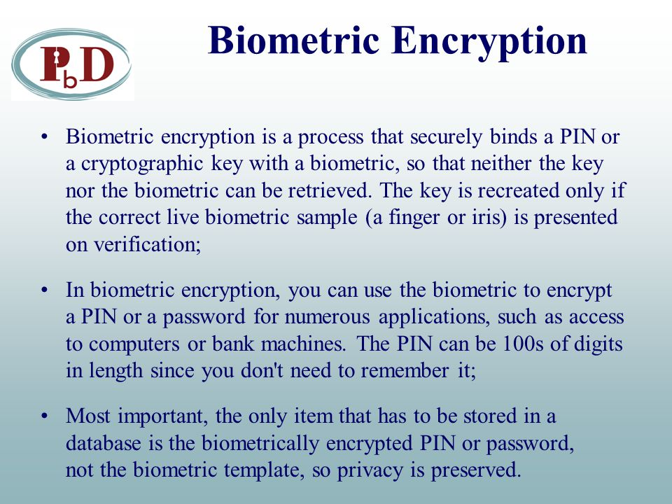 Biometric Encryption Biometric encryption is a process that securely binds a PIN or a cryptographic key with a biometric, so that neither the key nor the biometric can be retrieved.