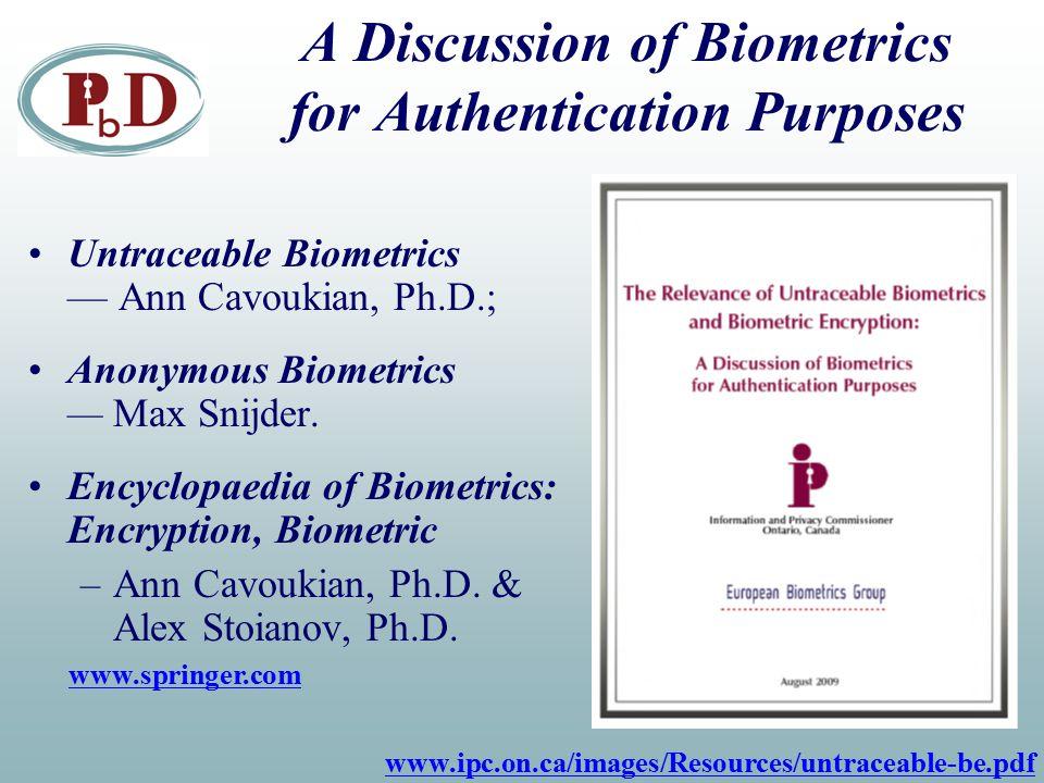 A Discussion of Biometrics for Authentication Purposes Untraceable Biometrics — Ann Cavoukian, Ph.D.; Anonymous Biometrics — Max Snijder. Encyclopaedi