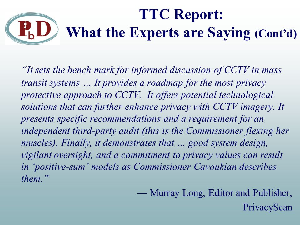 """TTC Report: What the Experts are Saying (Cont'd) """"It sets the bench mark for informed discussion of CCTV in mass transit systems … It provides a roadm"""